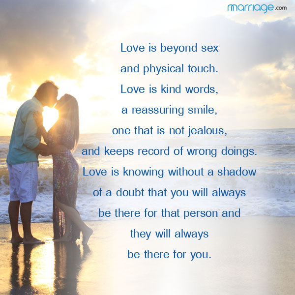 Love is beyond sex and physical touch. Love is kind words, a reassuring smile, one that is not jealous, and keeps record of wrong doings. Love is knowing without a shadow of a doubt that you will always be there for that person and they will always be there for you.