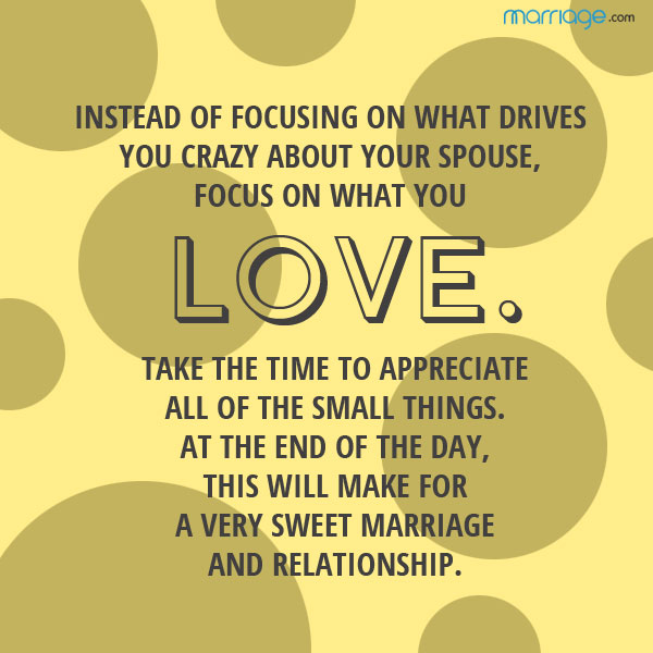 Instead of focusing on what drives you crazy about your spouse, focus on what you love. Take the time to appreciate all of the small things. At the end of the day, this will make for a very sweet marriage and relationship.