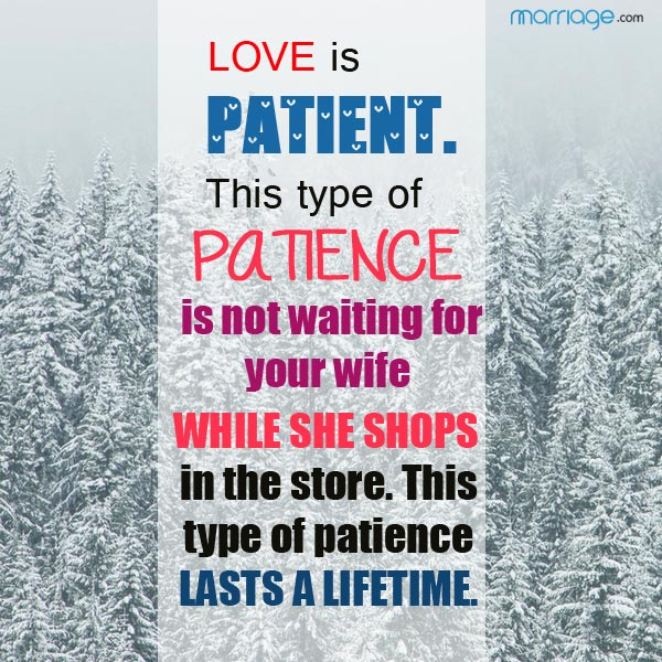 Love is patient. This type of patience is not waiting for your wife while she shops in the store. This type of patience lasts a lifetime.