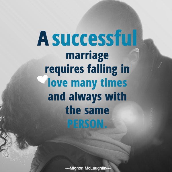 A successful marriage requires falling in love many times and always with the same person. - Mignon McLaughlin -