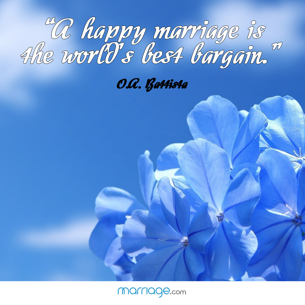 """A happy marriage is the world\'s best bargain.\"" - O. A. Battista"