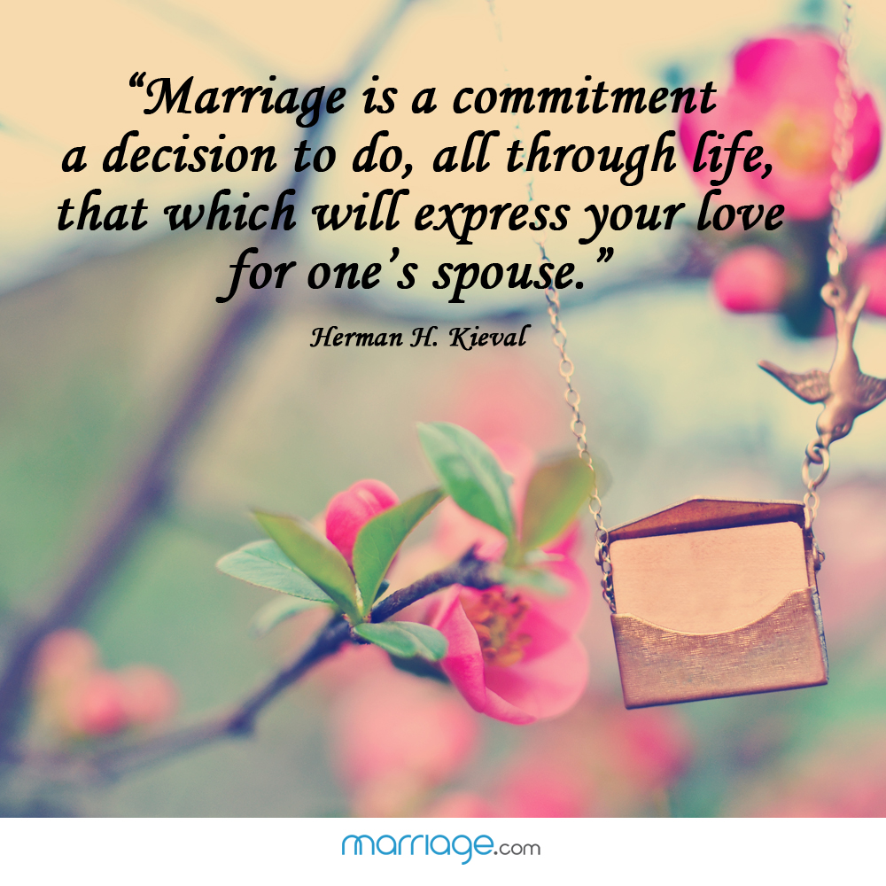 ""\""""Marriage is a commitment a decision to do, all through life, that which will express your love for one's spouse.""""  - Herman H. Kieval""1000|1000|?|en|2|86c762067e84dcf90f6e7532c334df2a|False|UNLIKELY|0.3477017879486084