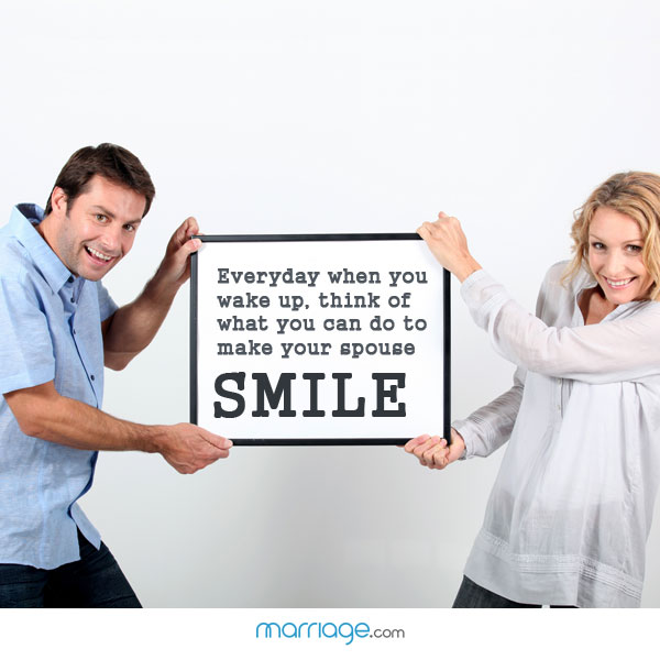 Everyday when you wake up. think of what you can do to make your spouse smile!