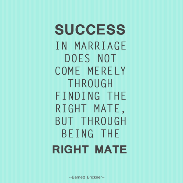 Success in marriage does not come merely through finding the right mate, but through being the right mate! - Barnett Brickner -