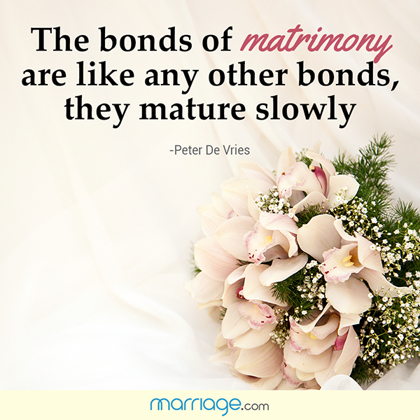 The bonds of matrimony are like any other bonds, they mature slowly - Peter De Vries