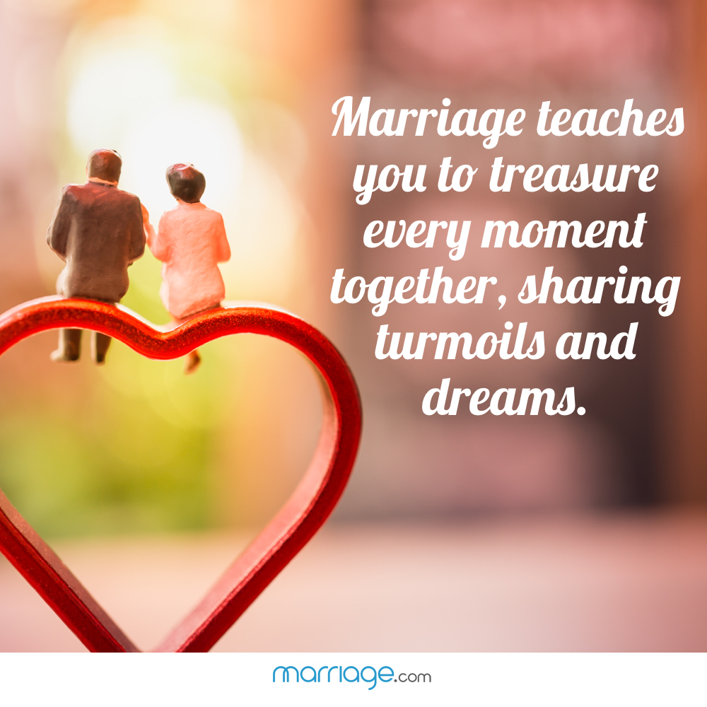 Marriage teaches you to treasure every moment together, sharing turmoils and dreams.
