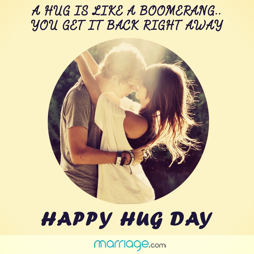 A hug is like a boomerang.. you get it back right away. Happy Hug Day