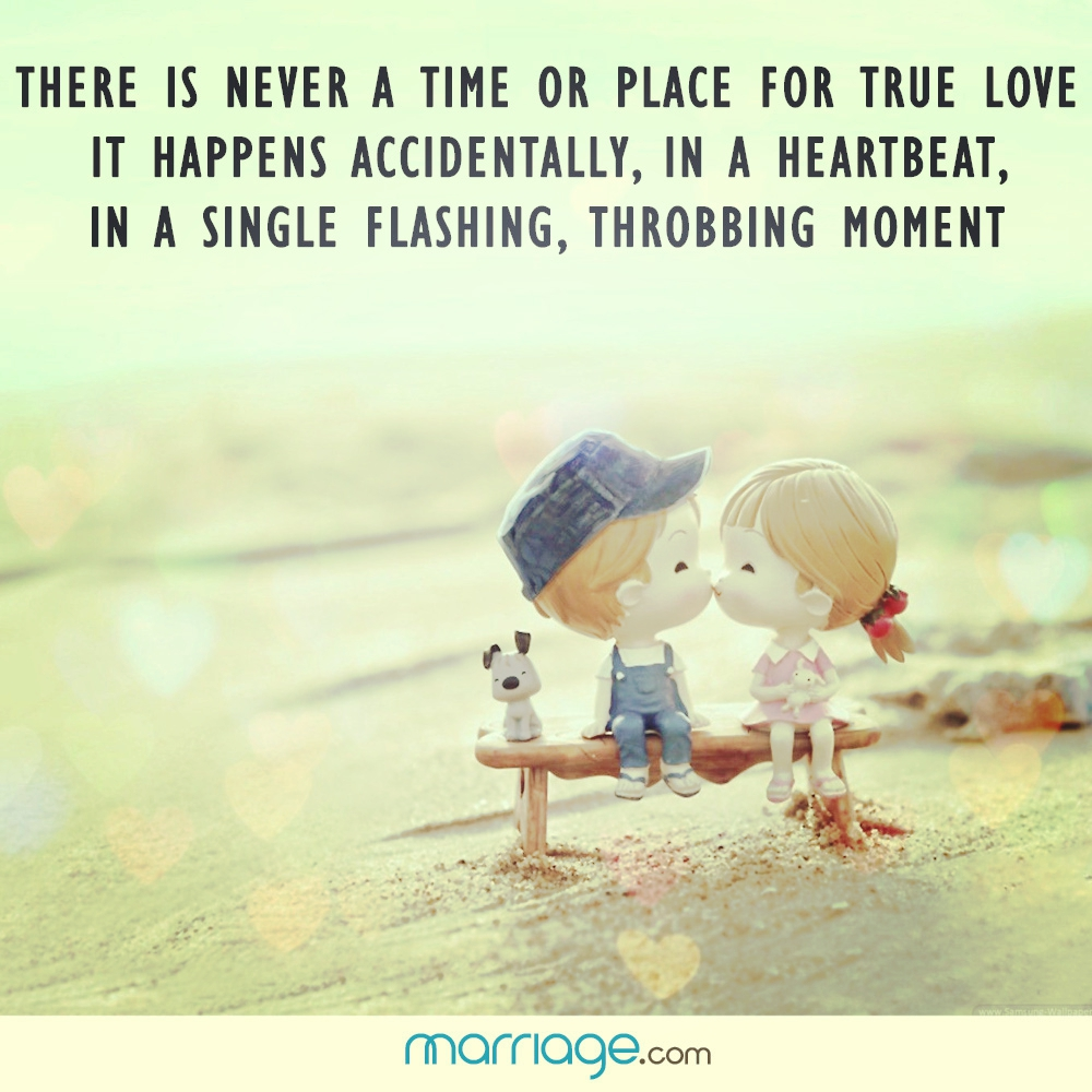 There is never a time or place for true love it happens accidentally, in a heartbeat, in a single flashing, throbbing moment