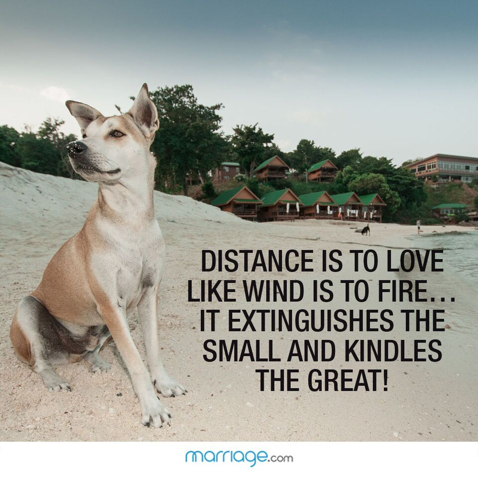 Distance is to love like wind is to fire... it extinguishes the small and kindles the great!