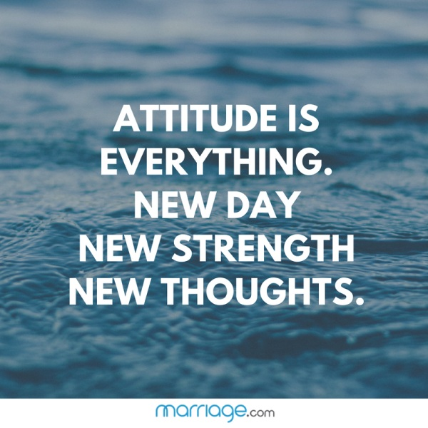 ATTITUDE IS EVERYTHING. NEW DAY NEW STRENGTH NEW THOUGHTS.