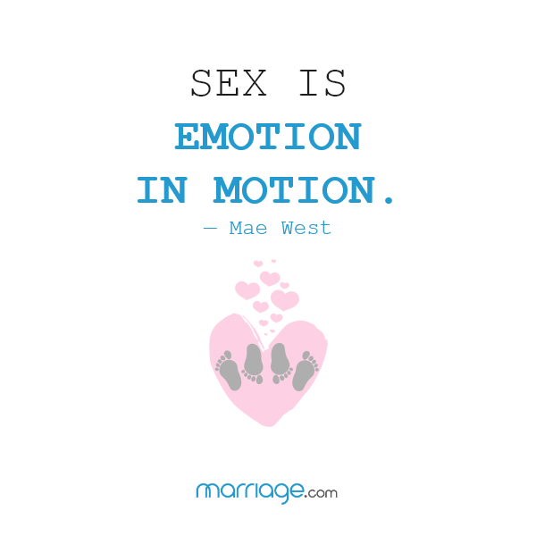 Sex is emotion in motion. — Mae West