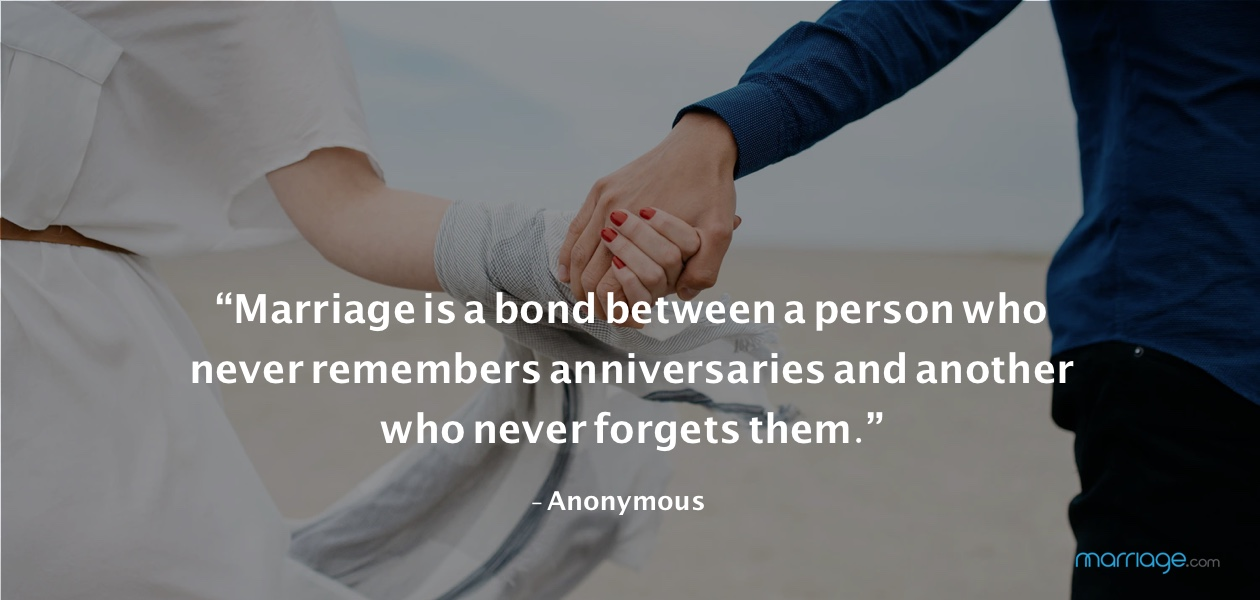 """Marriage is a bond between a person who never remembers anniversaries and another who never forgets them."" - Anonymous"