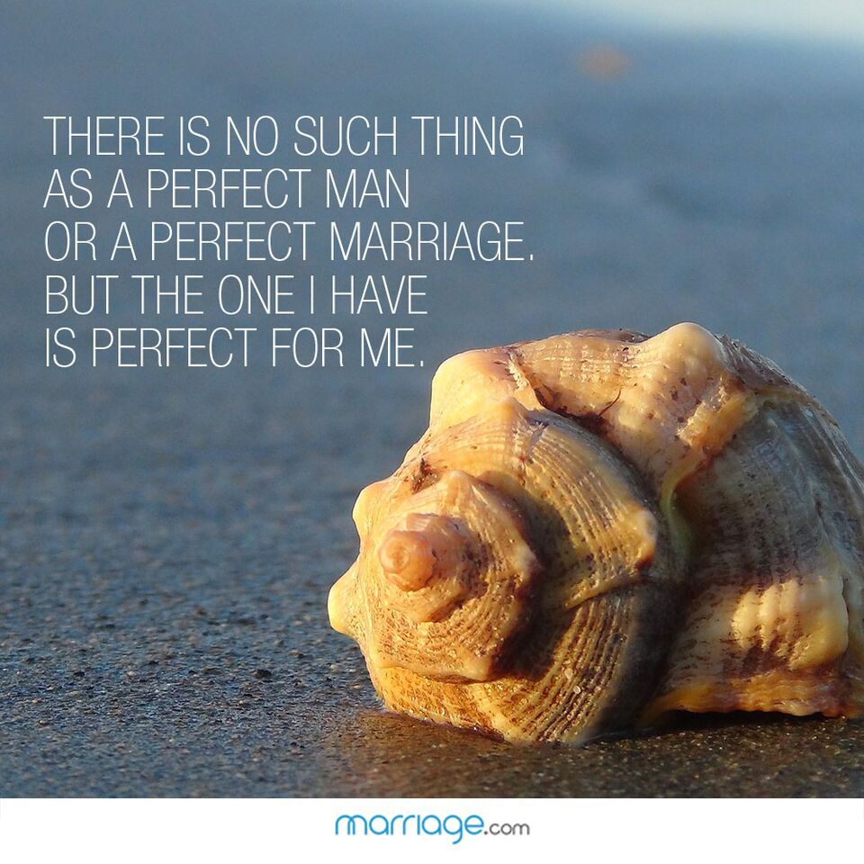 There is no such thing as a perfect man or a perfect marriage. But the one i have is perfect for me.