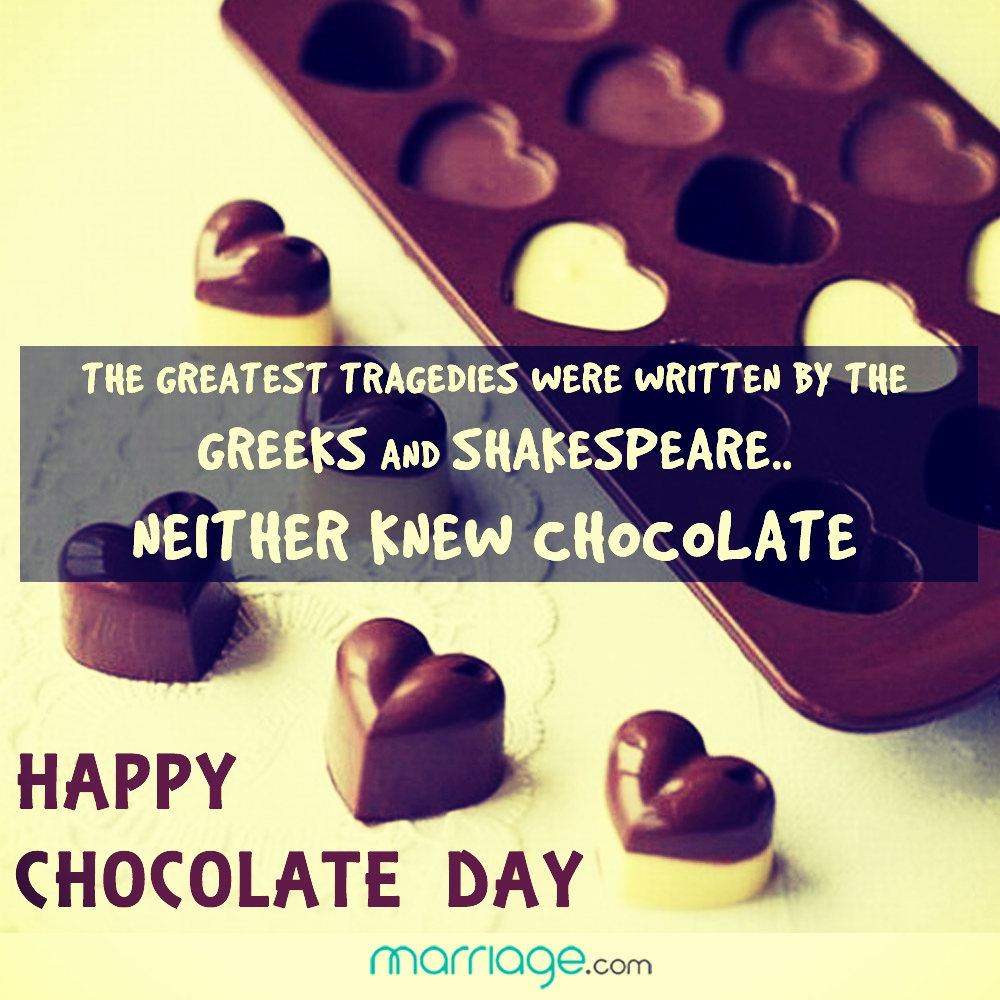 The greatest tragedies were written by the Greeks and Shakespeare.. neither knew chocolate. Happy Chocolate Day